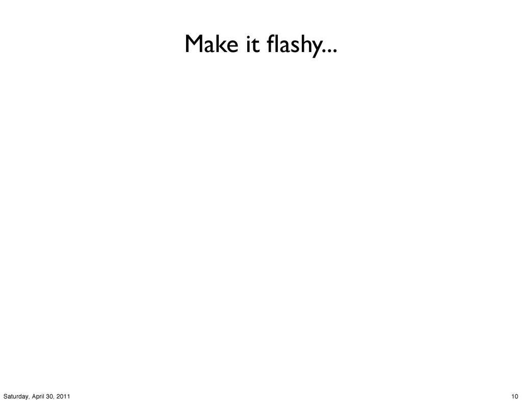 Make it flashy... 10 Saturday, April 30, 2011