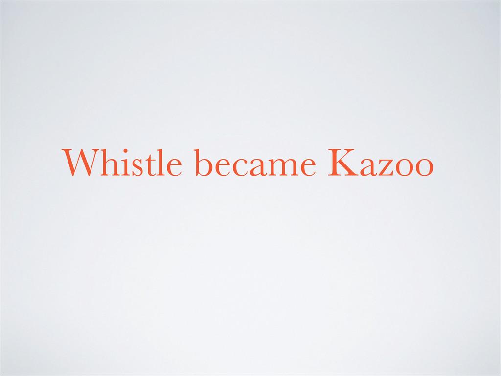 Whistle became Kazoo