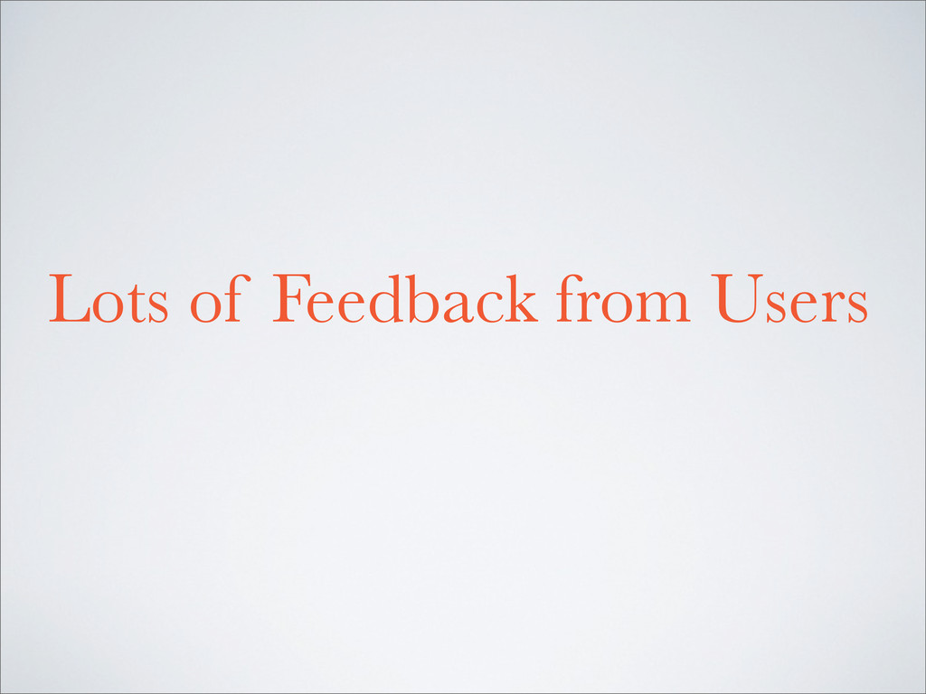 Lots of Feedback from Users