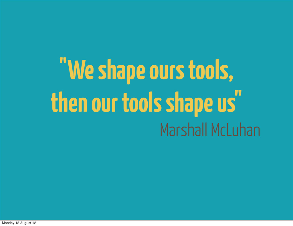 "Marshall McLuhan ""We shape ours tools, then our..."