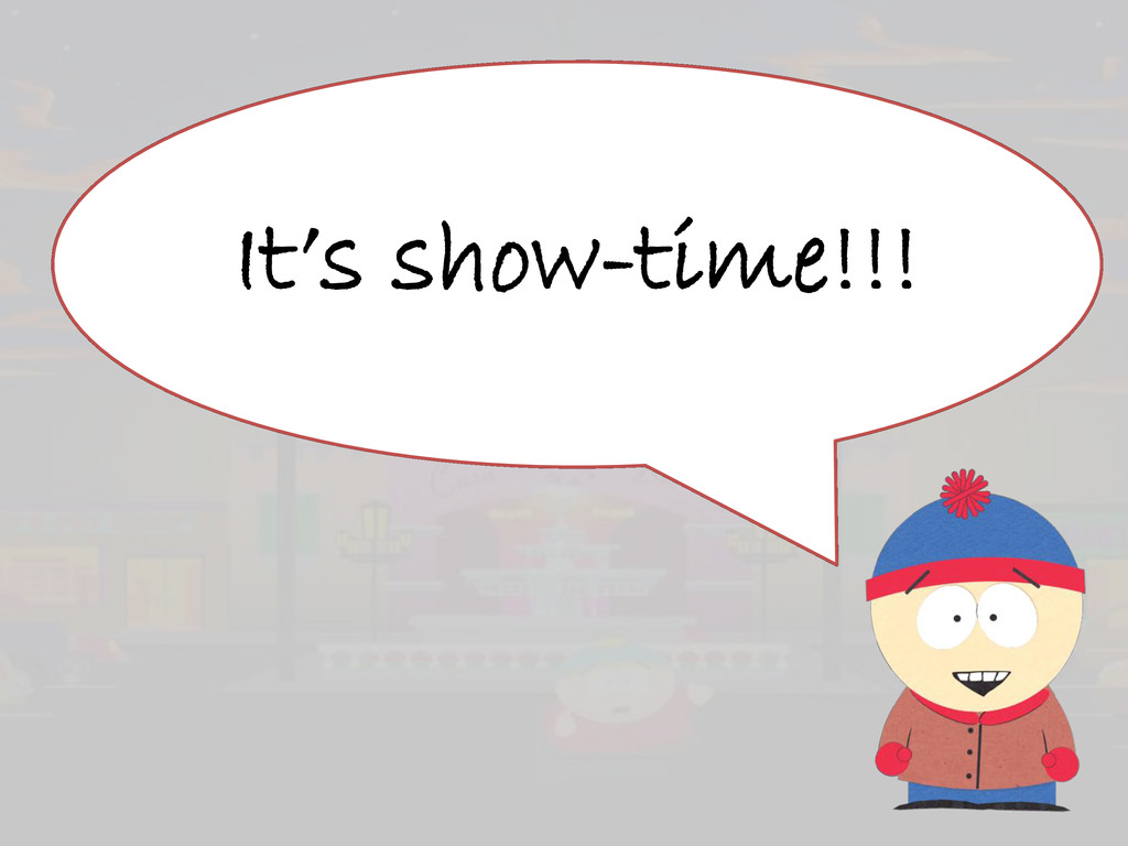 It's show-time!!!
