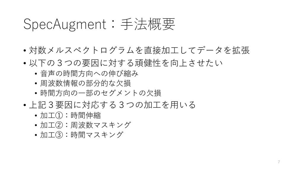 SpecAugment:手法概要 • 対数メルスペクトログラムを直接加工してデータを拡張 • ...