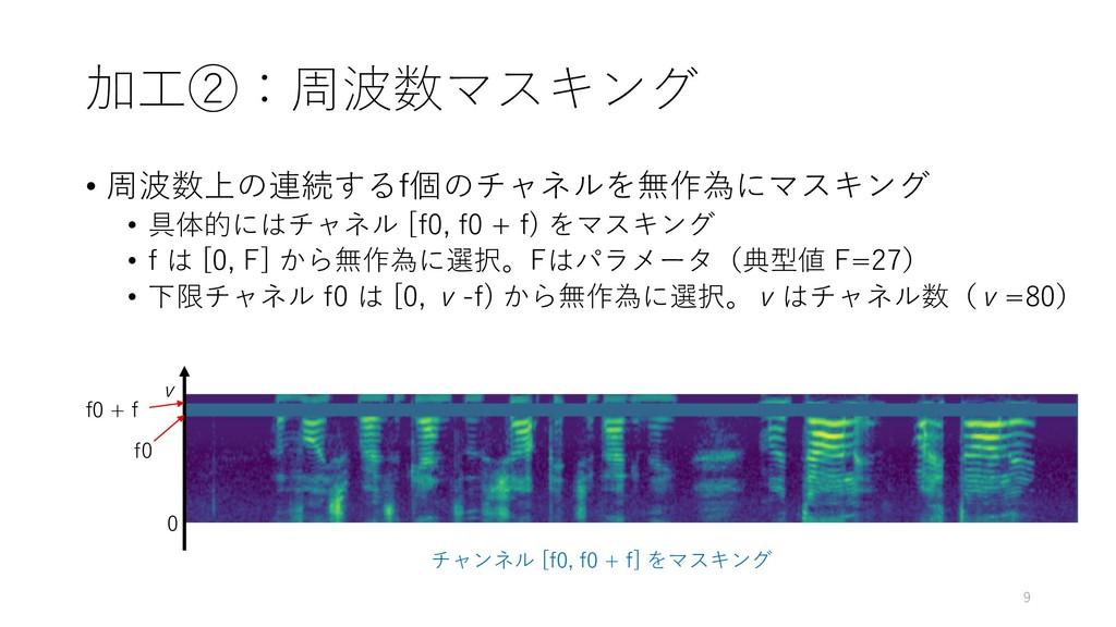 加工②:周波数マスキング • 周波数上の連続するf個のチャネルを無作為にマスキング • 具体的...