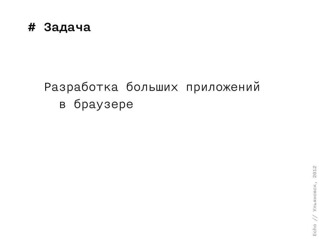 Echo // Ульяновск, 2012 # Задача Разработка бол...