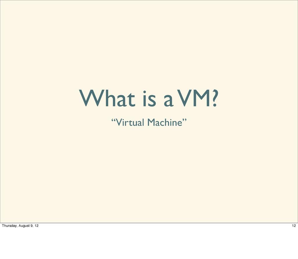 """What is a VM? """"Virtual Machine"""" 12 Thursday, Au..."""