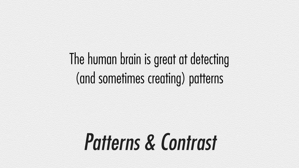 Patterns & Contrast The human brain is great at...
