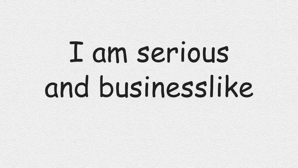 I am serious and businesslike