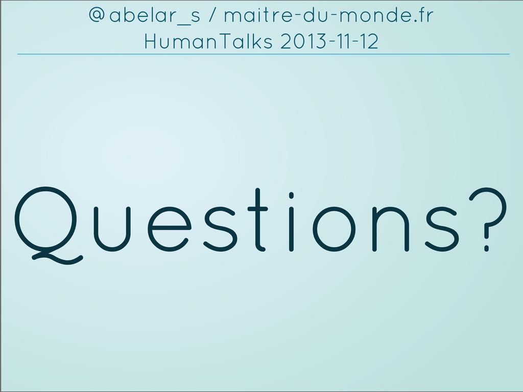 Questions? @abelar_s / maitre-du-monde.fr Human...