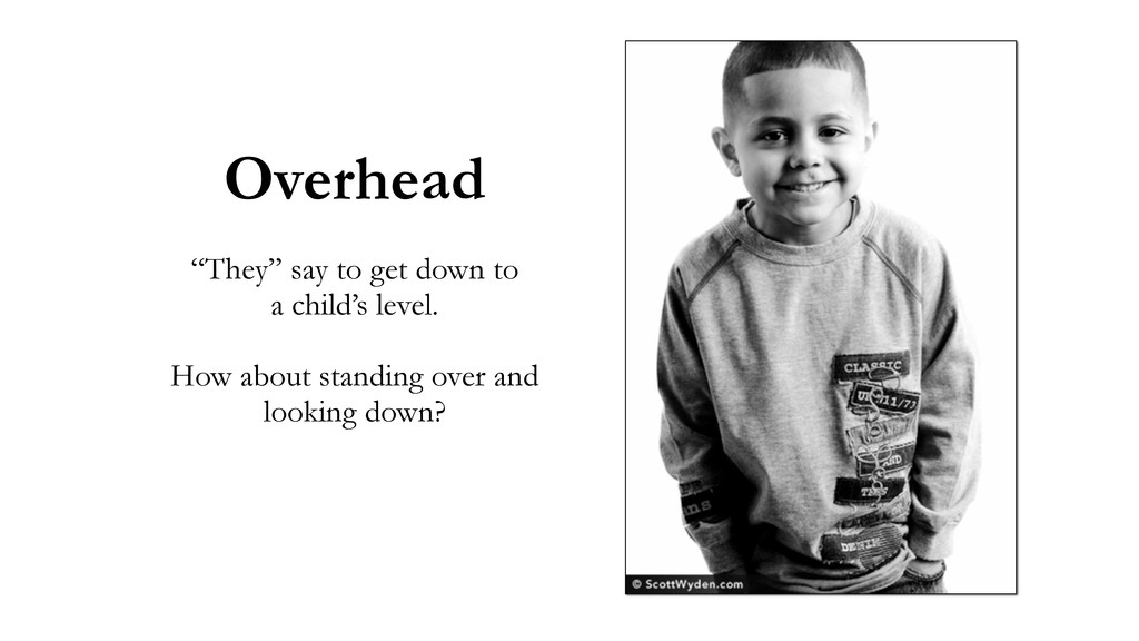"""Overhead """"They"""" say to get down to a child's le..."""