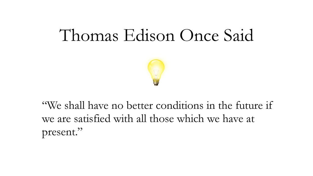 "Thomas Edison Once Said ""We shall have no bette..."
