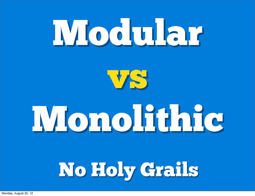 Modular vs Monolithic No Holy Grails Monday, Au...