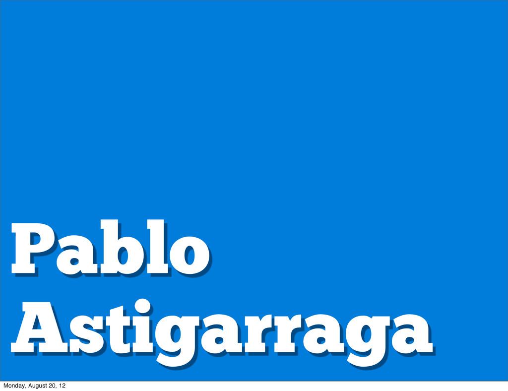Pablo Astigarraga Monday, August 20, 12