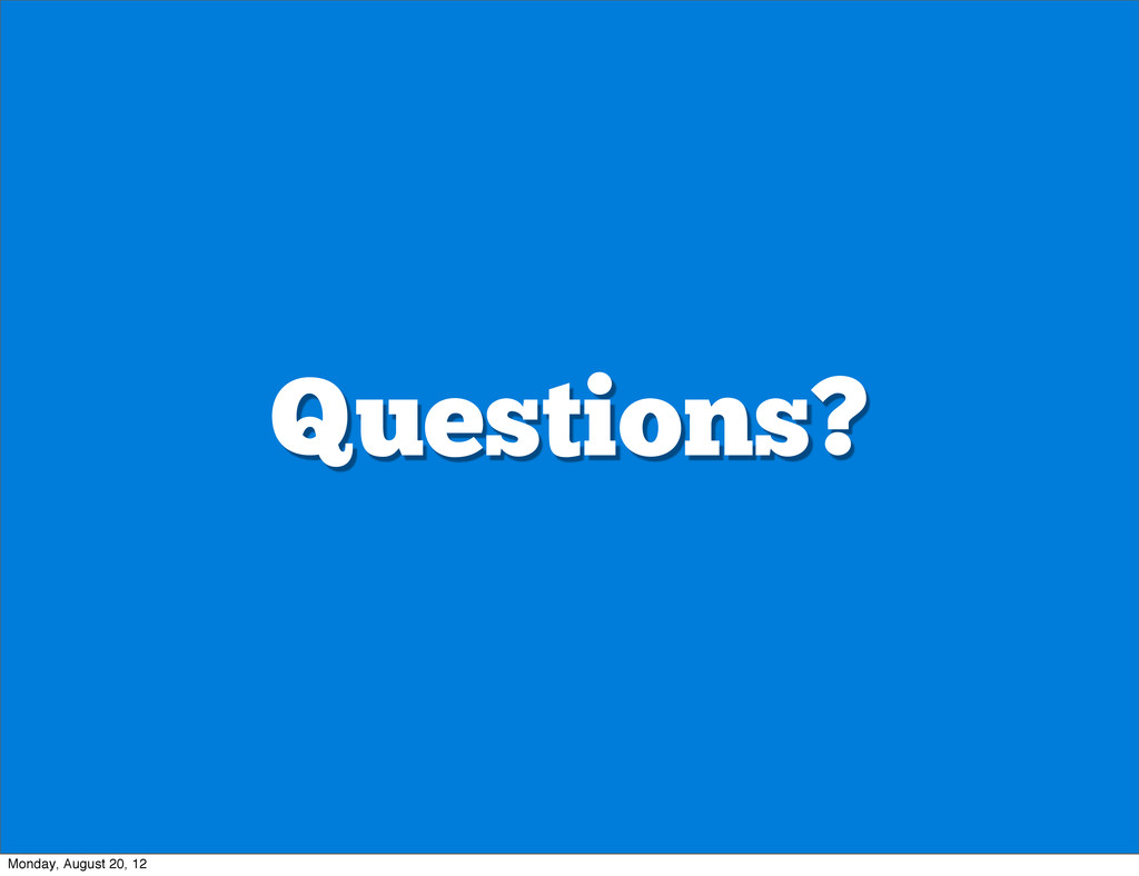 Questions? Monday, August 20, 12