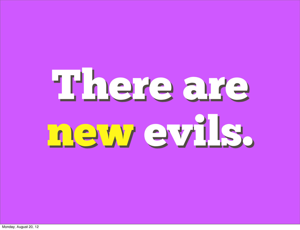 There are new evils. Monday, August 20, 12