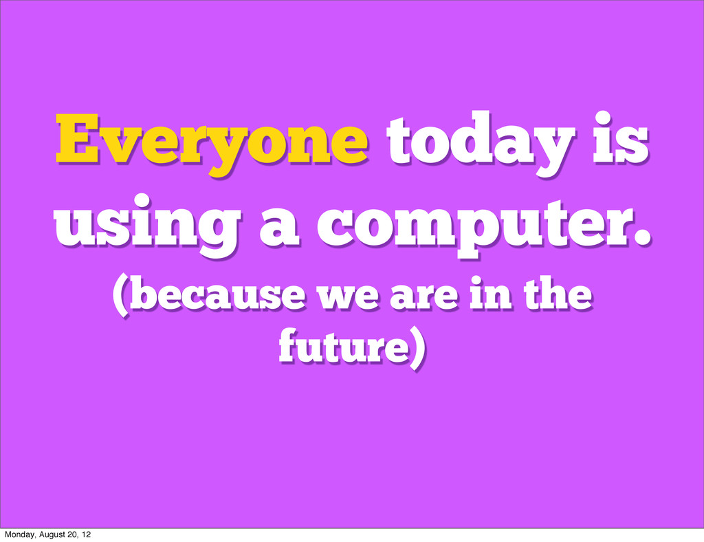 Everyone today is using a computer. (because we...