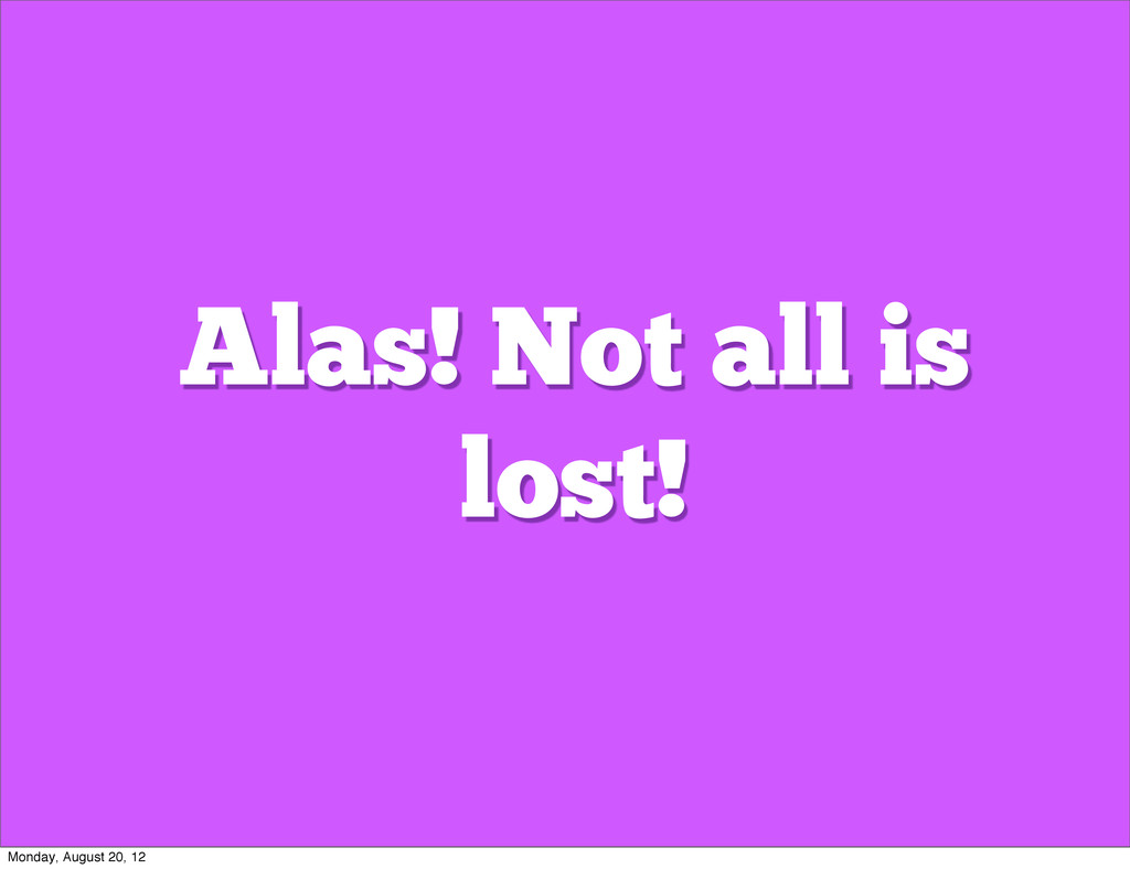 Alas! Not all is lost! Monday, August 20, 12