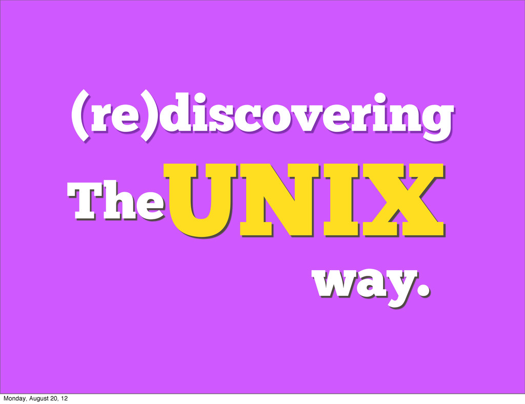 (re)discovering UNIX The way. Monday, August 20...