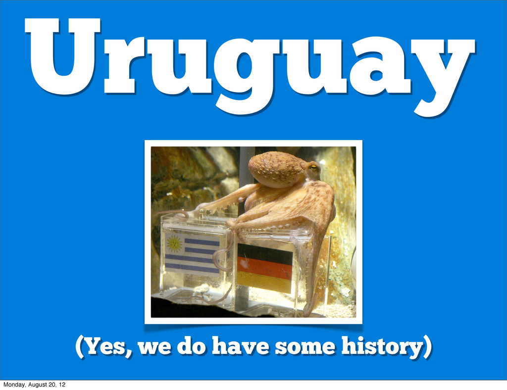 Uruguay (Yes, we do have some history) Monday, ...