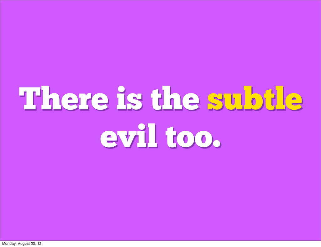 There is the subtle evil too. Monday, August 20...