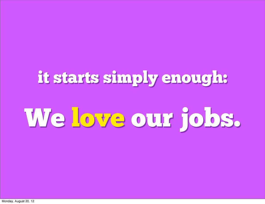 We love our jobs. it starts simply enough: Mond...