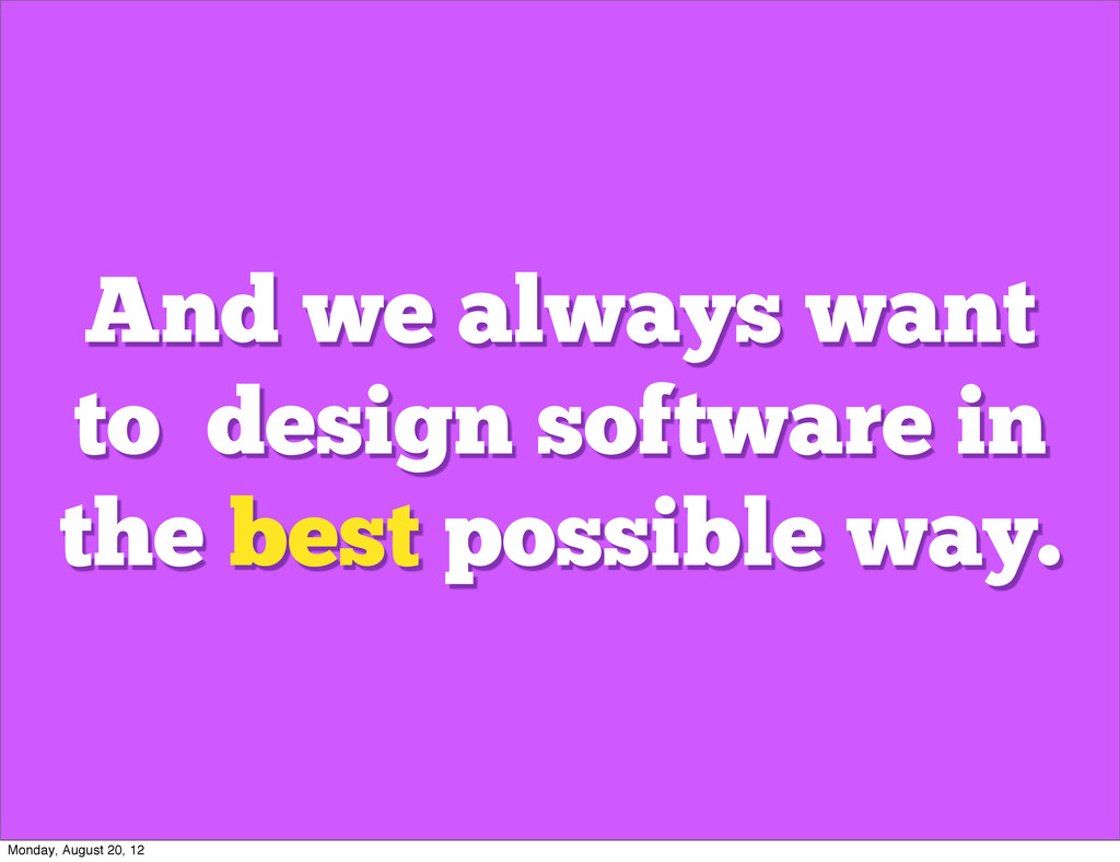 And we always want to design software in the be...