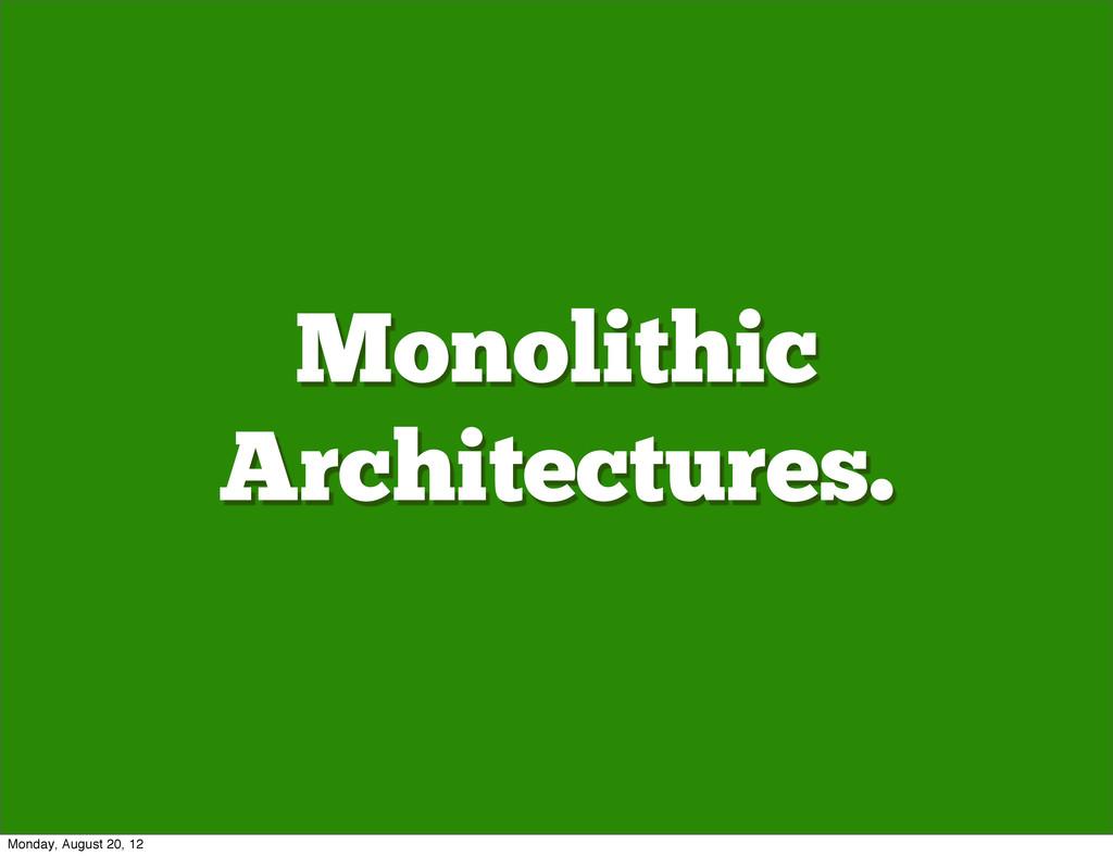 Monolithic Architectures. Monday, August 20, 12
