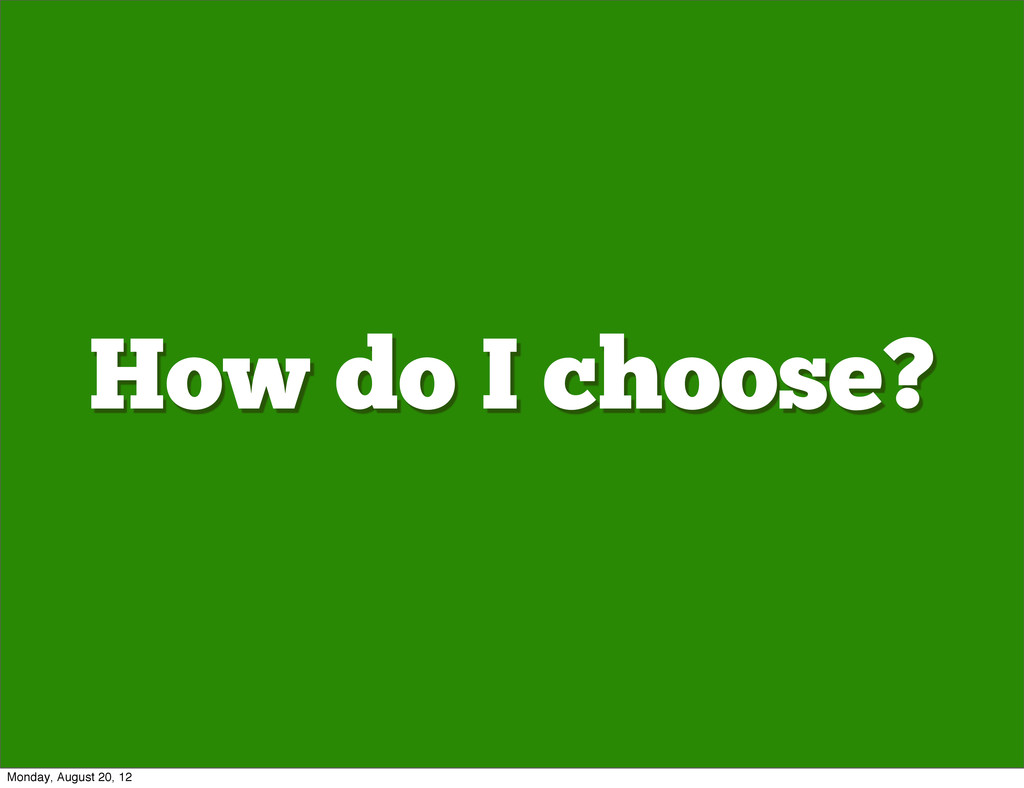 How do I choose? Monday, August 20, 12