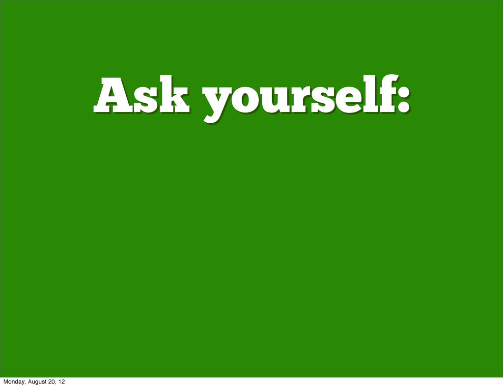 Ask yourself: Monday, August 20, 12