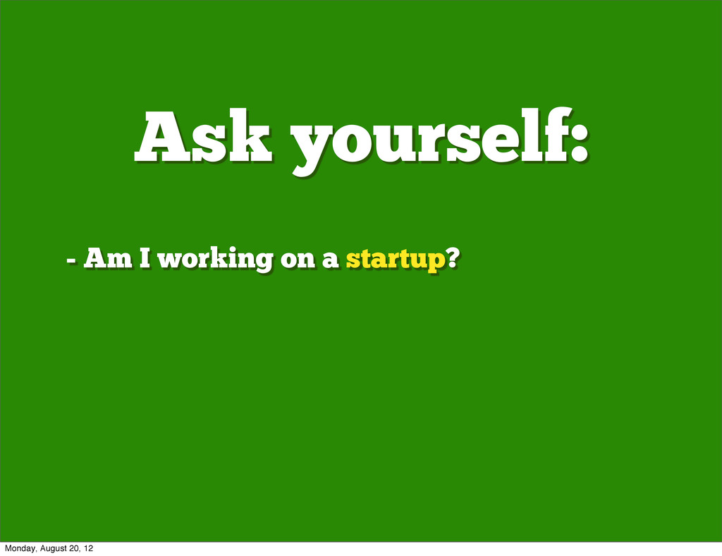 Ask yourself: - Am I working on a startup? Mond...