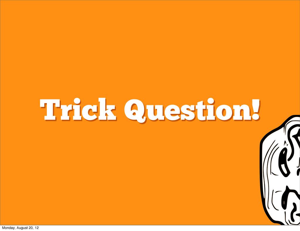 Trick Question! Monday, August 20, 12