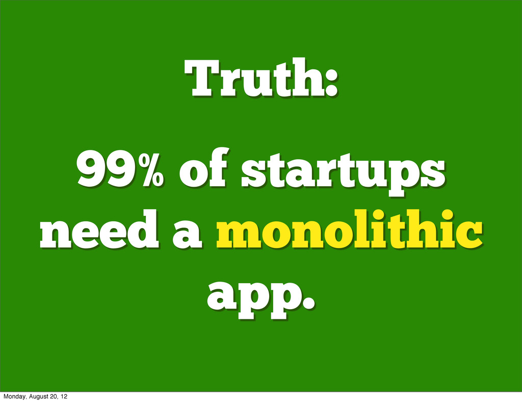 Truth: 99% of startups need a monolithic app. M...