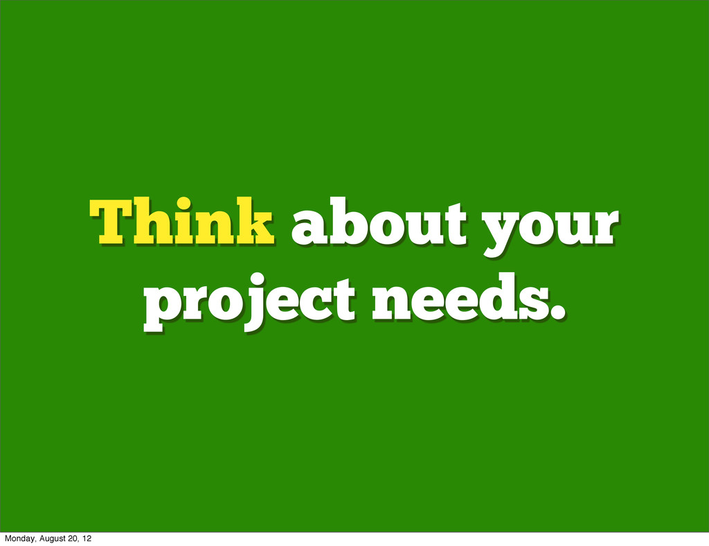 Think about your project needs. Monday, August ...
