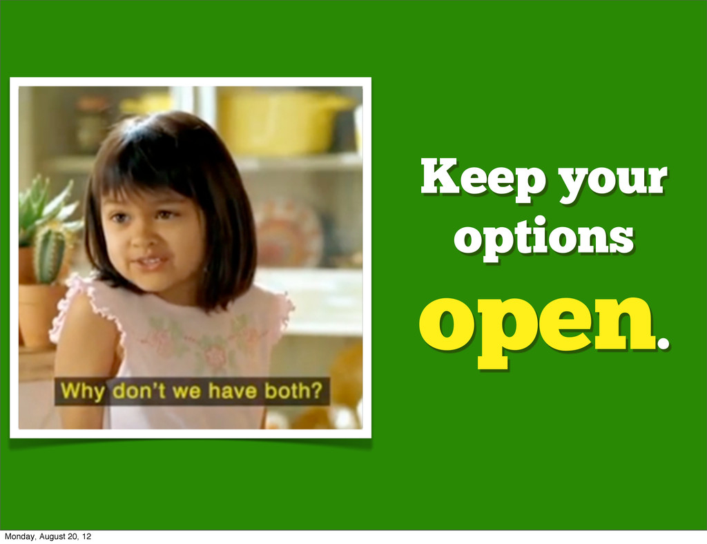 Keep your options open. Monday, August 20, 12