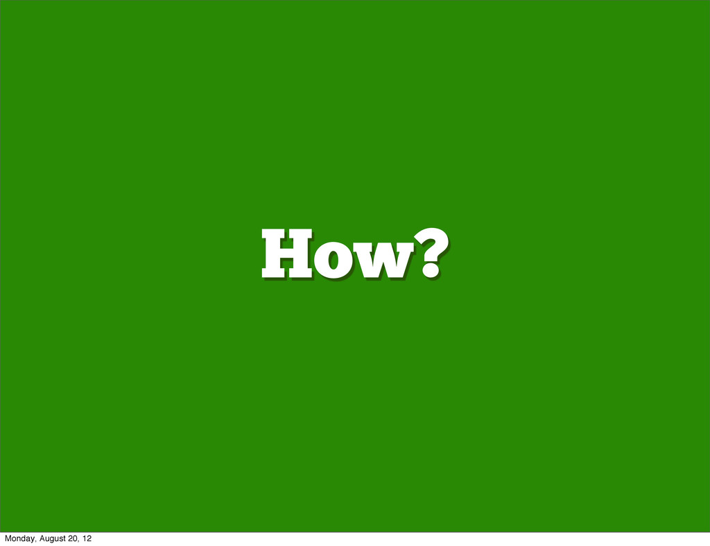 How? Monday, August 20, 12