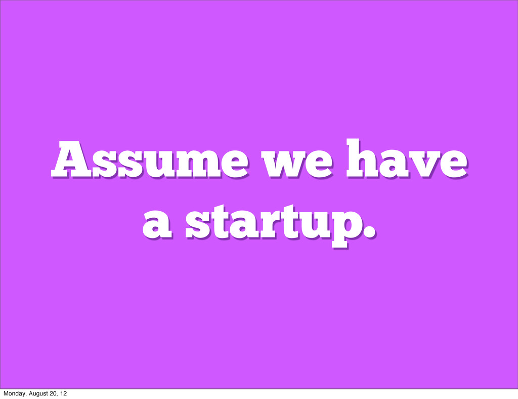 Assume we have a startup. Monday, August 20, 12