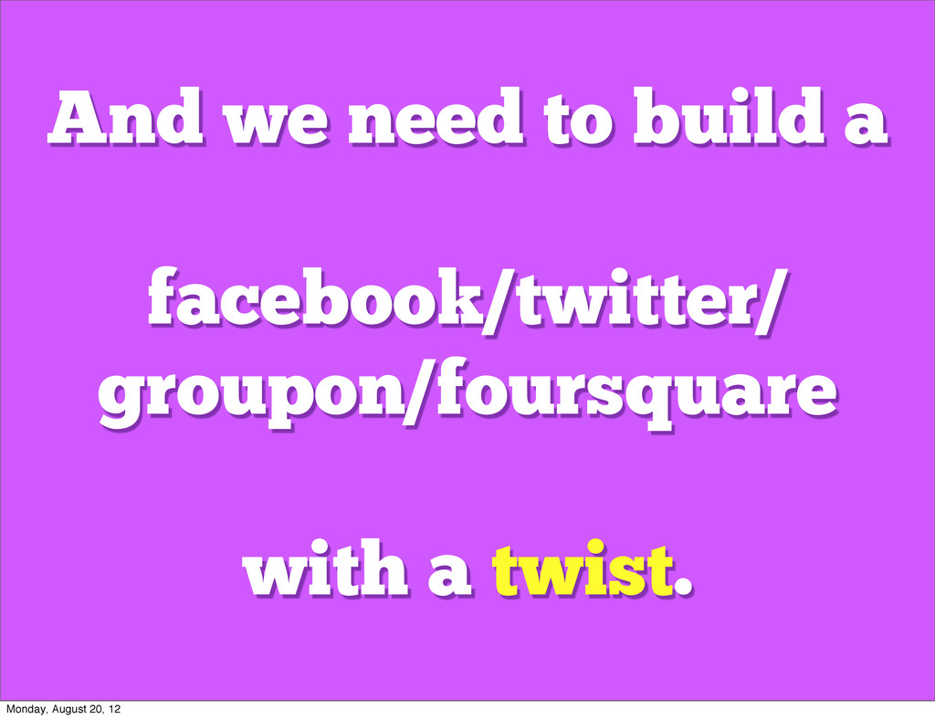 And we need to build a facebook/twitter/ groupo...