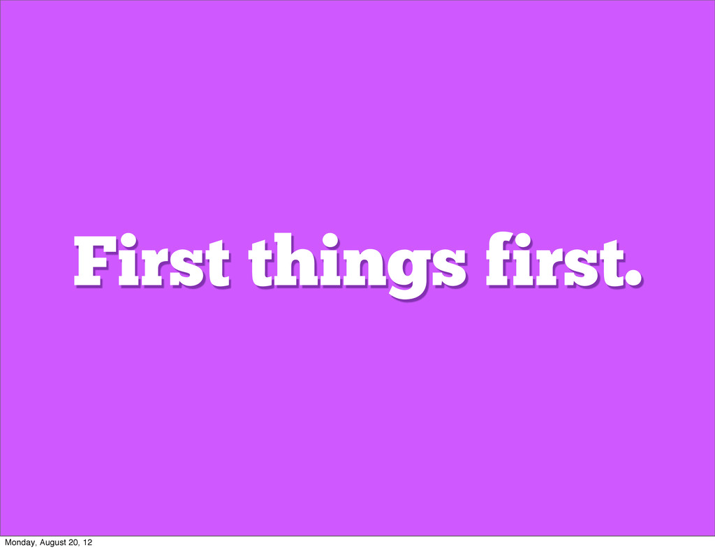 First things first. Monday, August 20, 12