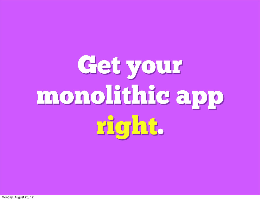 Get your monolithic app right. Monday, August 2...