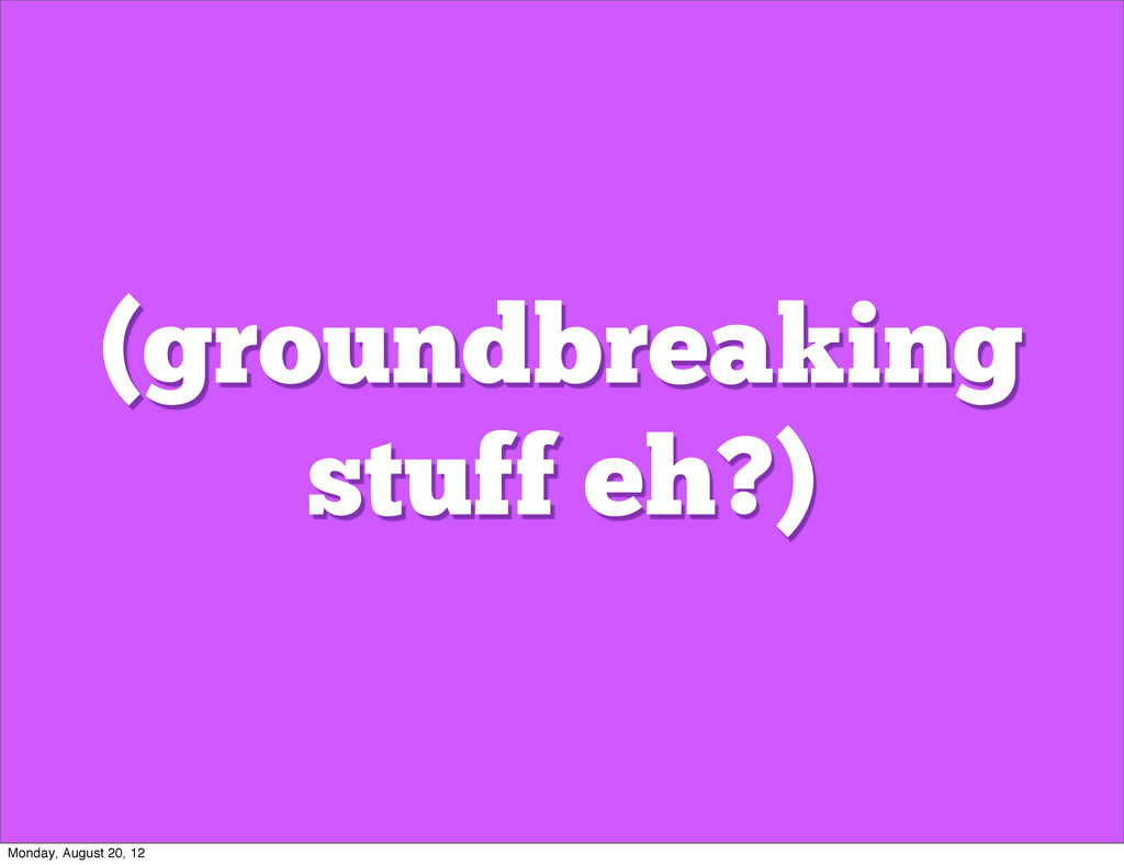 (groundbreaking stuff eh?) Monday, August 20, 12