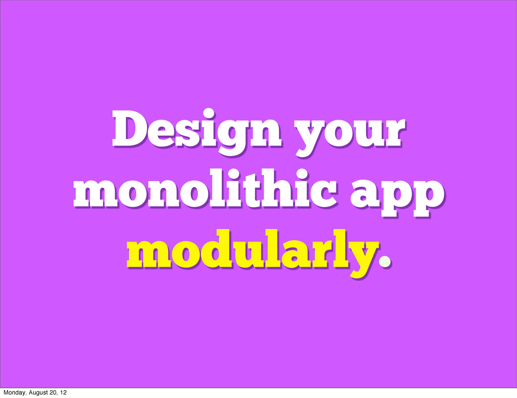 Design your monolithic app modularly. Monday, A...