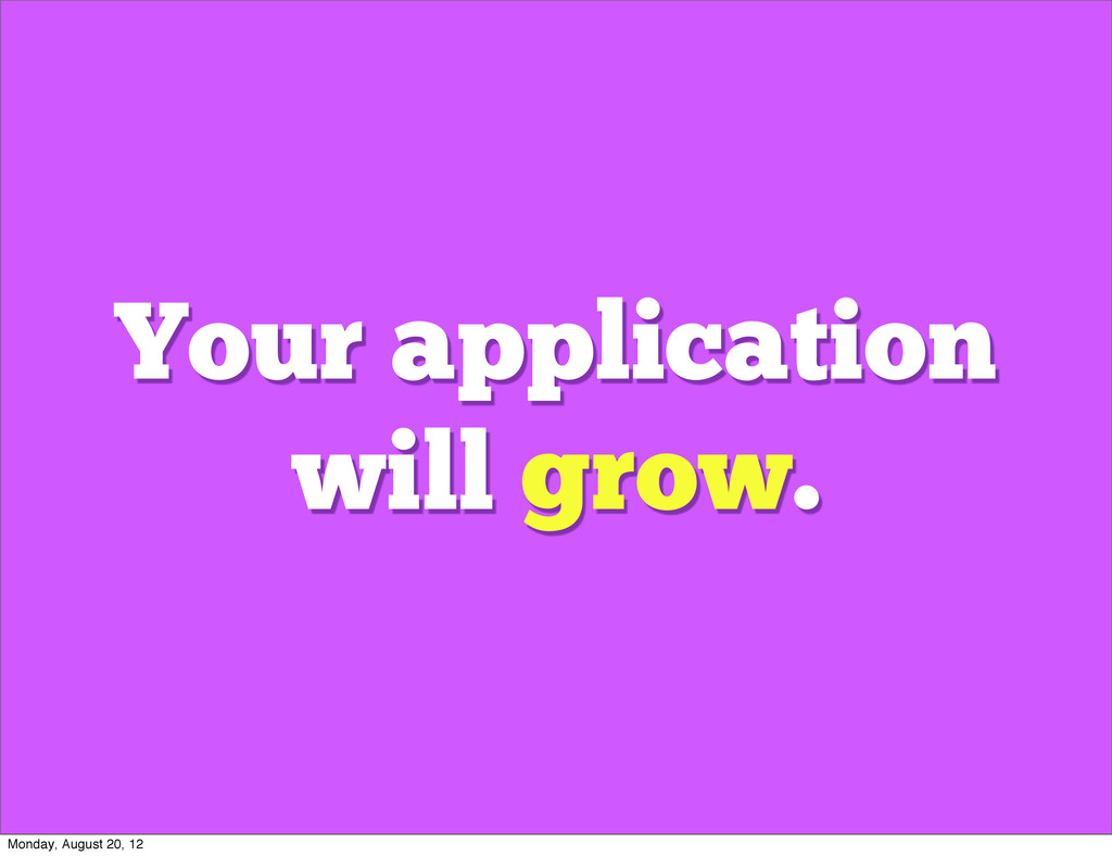 Your application will grow. Monday, August 20, ...