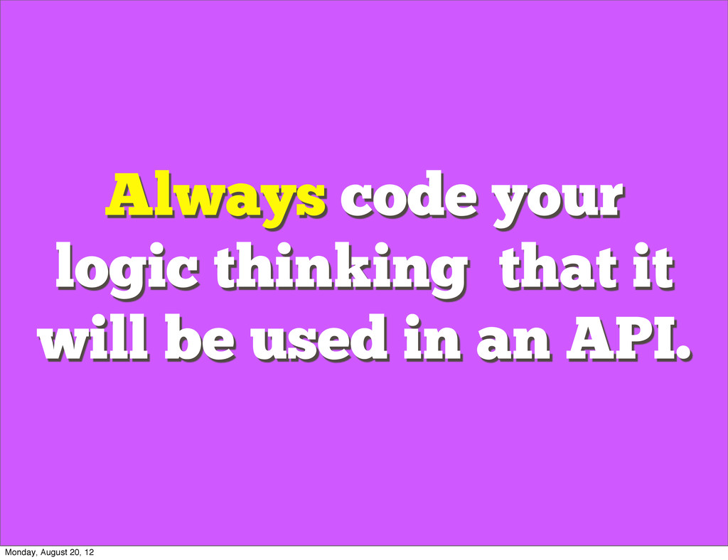 Always code your logic thinking that it will be...