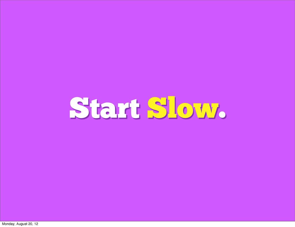Start Slow. Monday, August 20, 12