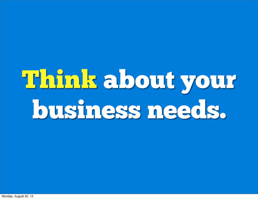 Think about your business needs. Monday, August...