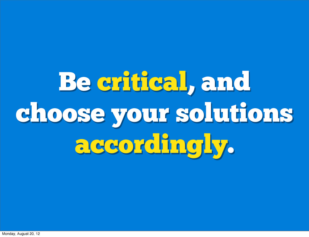 Be critical, and choose your solutions accordin...