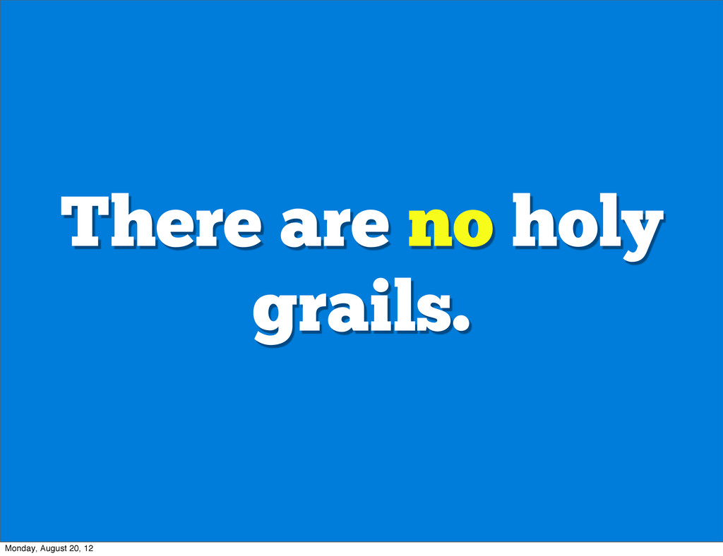 There are no holy grails. Monday, August 20, 12