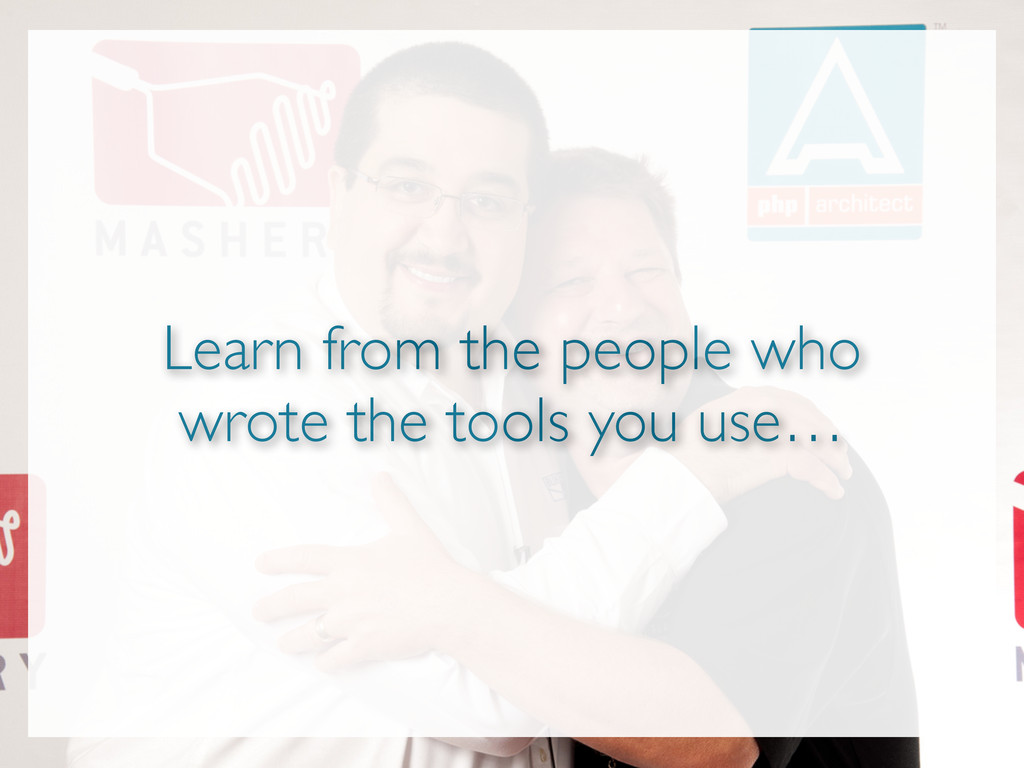 Learn from the people who wrote the tools you u...