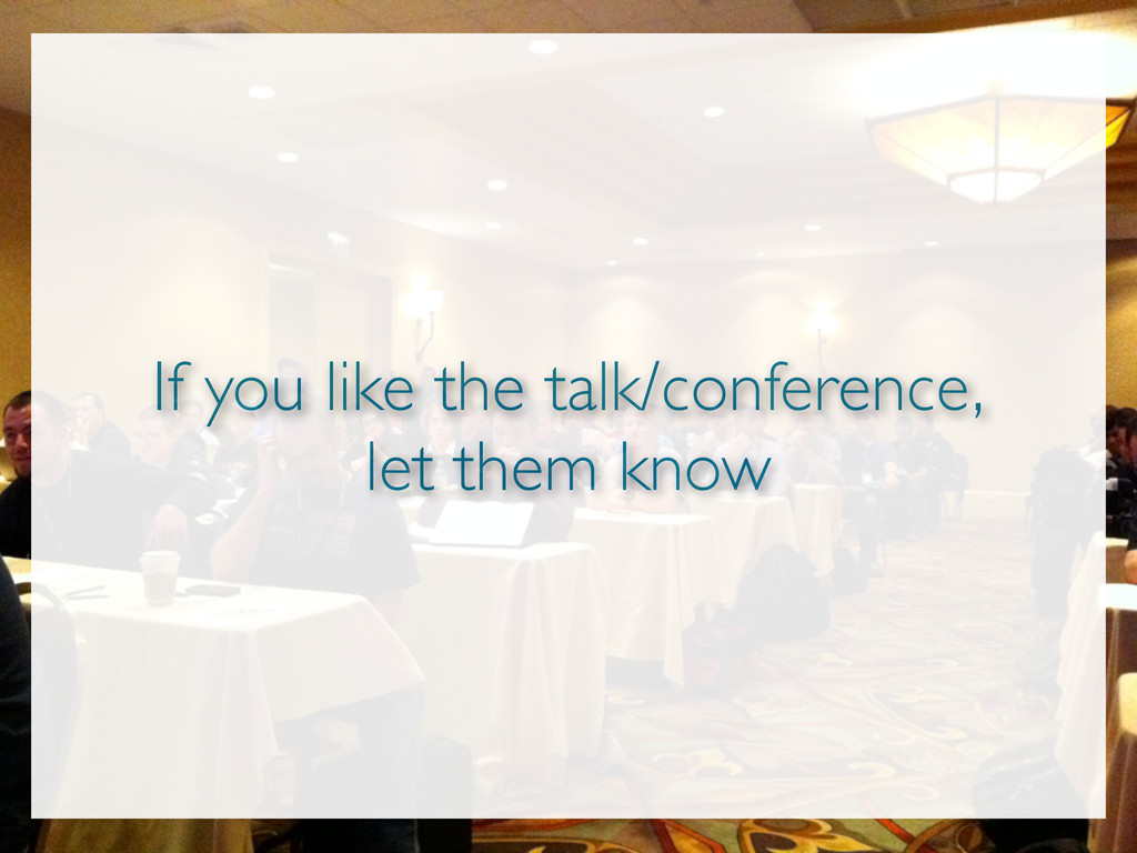 If you like the talk/conference, let them know