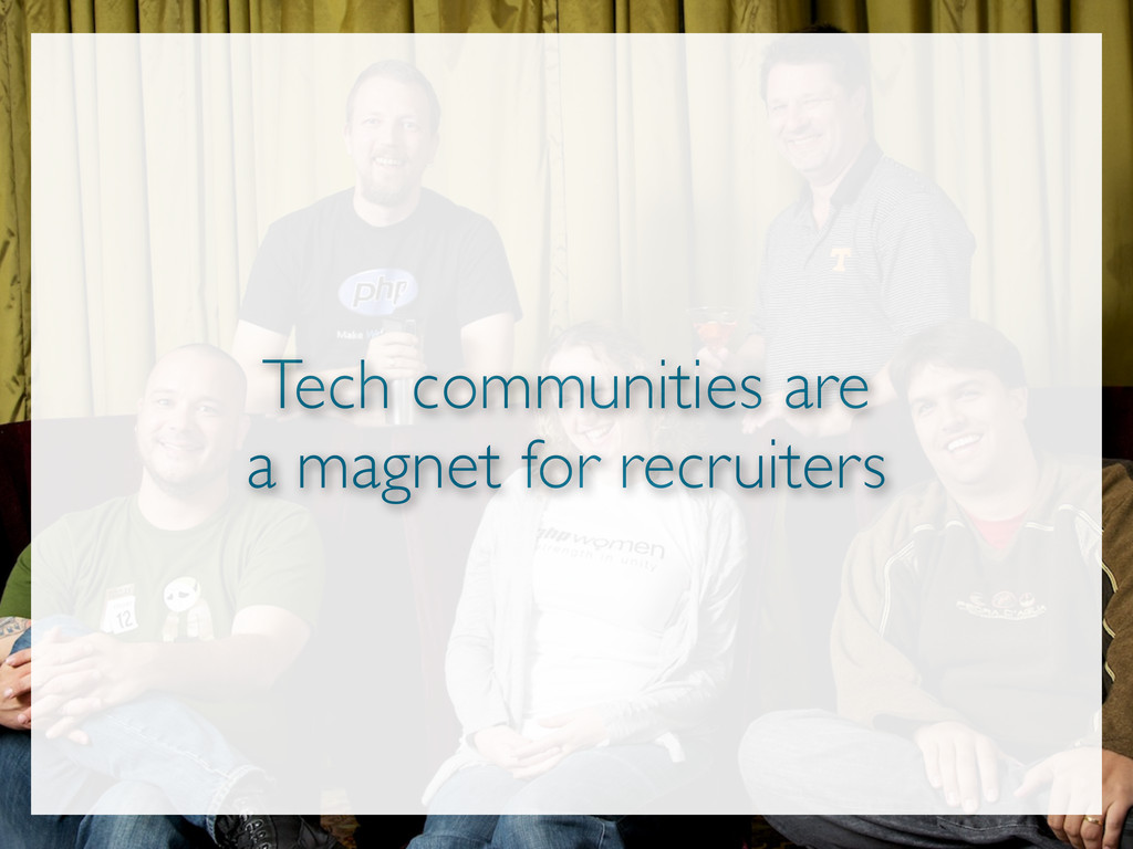 Tech communities are a magnet for recruiters