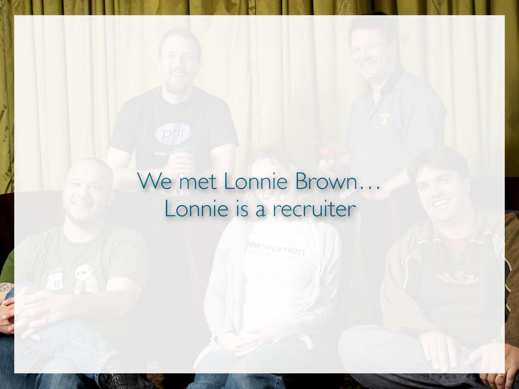 We met Lonnie Brown… Lonnie is a recruiter